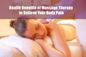 Health Benefits of Massage Therapy to Relieve Your Body Pain